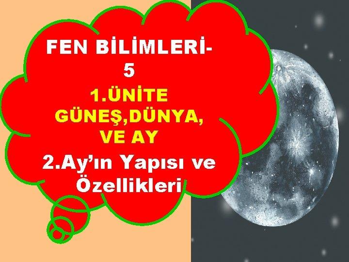 FEN BİLİMLERİ 5 1. ÜNİTE GÜNEŞ, DÜNYA, VE AY 2. Ay'ın Yapısı ve Özellikleri