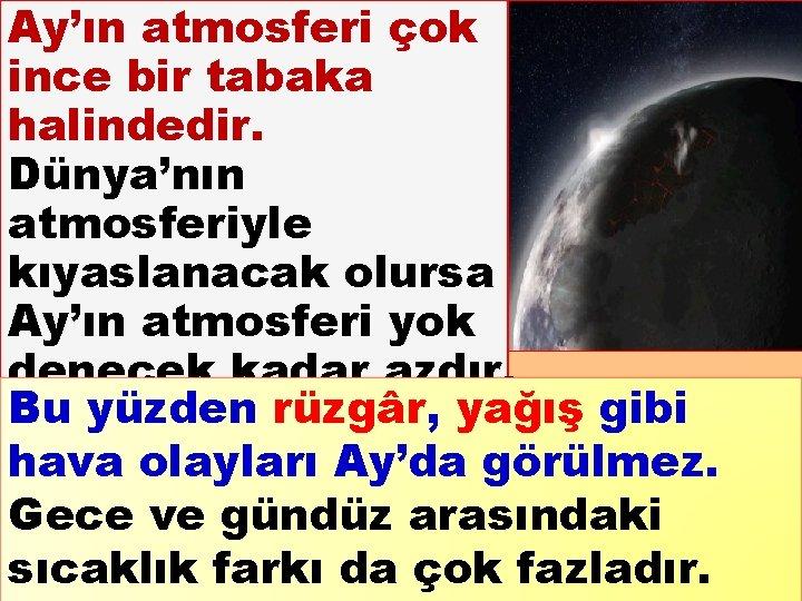Ay'ın atmosferi çok ince bir tabaka halindedir. Dünya'nın atmosferiyle kıyaslanacak olursa Ay'ın atmosferi yok