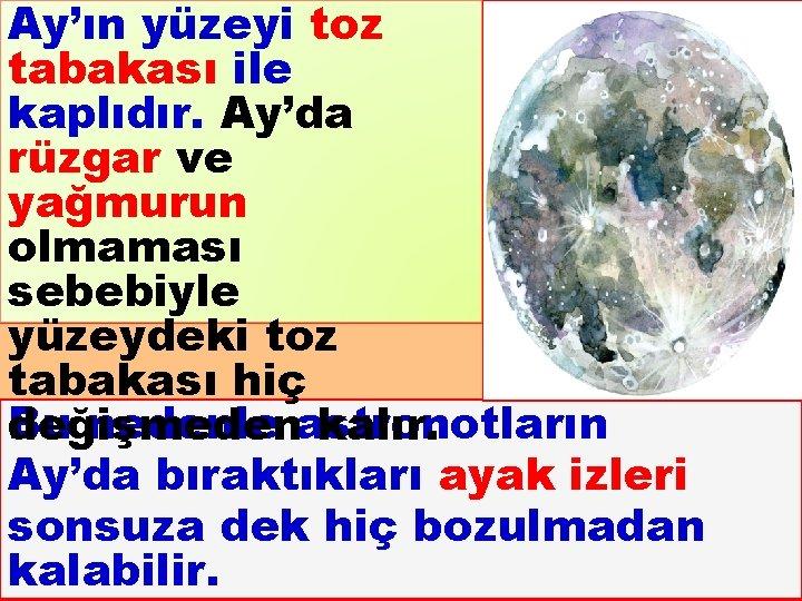 Ay'ın yüzeyi toz tabakası ile kaplıdır. Ay'da rüzgar ve yağmurun olmaması sebebiyle yüzeydeki toz