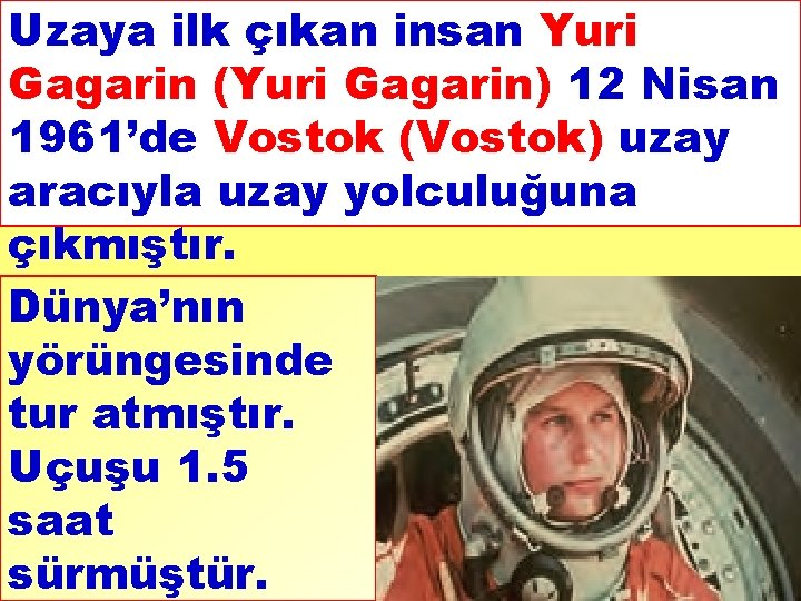 Uzaya ilk çıkan insan Yuri Gagarin (Yuri Gagarin) 12 Nisan 1961'de Vostok (Vostok) uzay