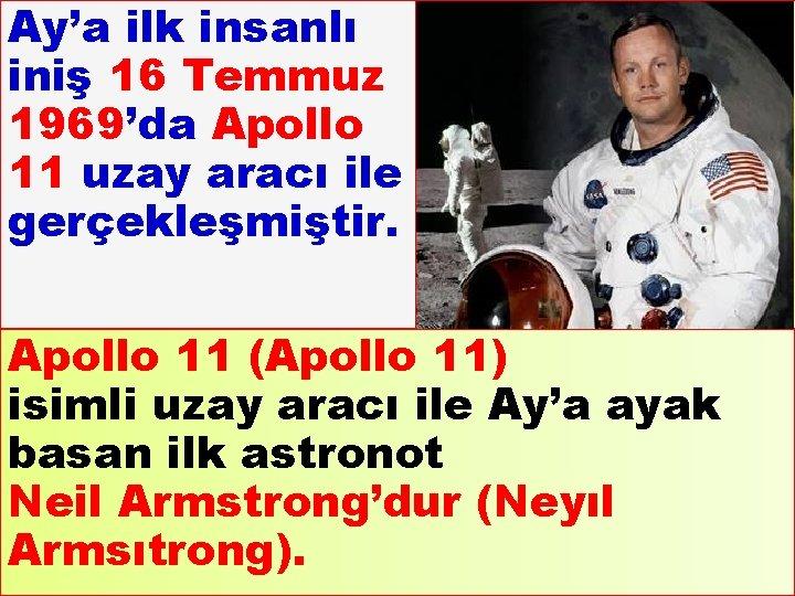 Ay'a ilk insanlı iniş 16 Temmuz 1969'da Apollo 11 uzay aracı ile gerçekleşmiştir. Apollo
