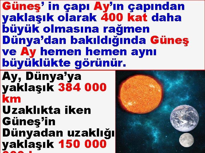 Güneş' in çapı Ay'ın çapından yaklaşık olarak 400 kat daha büyük olmasına rağmen Dünya'dan