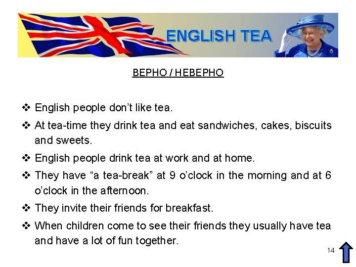 ENGLISH TEA ВЕРНО / НЕВЕРНО v English people don't like tea. v At tea-time