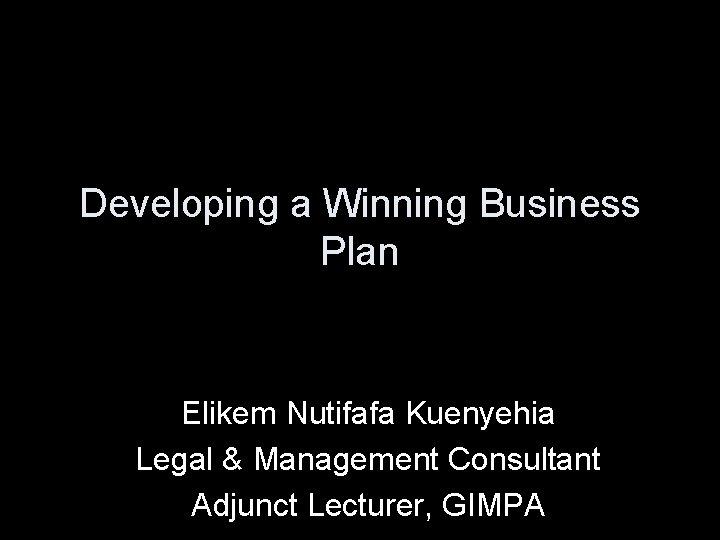 Developing a Winning Business Plan Elikem Nutifafa Kuenyehia Legal & Management Consultant Adjunct Lecturer,
