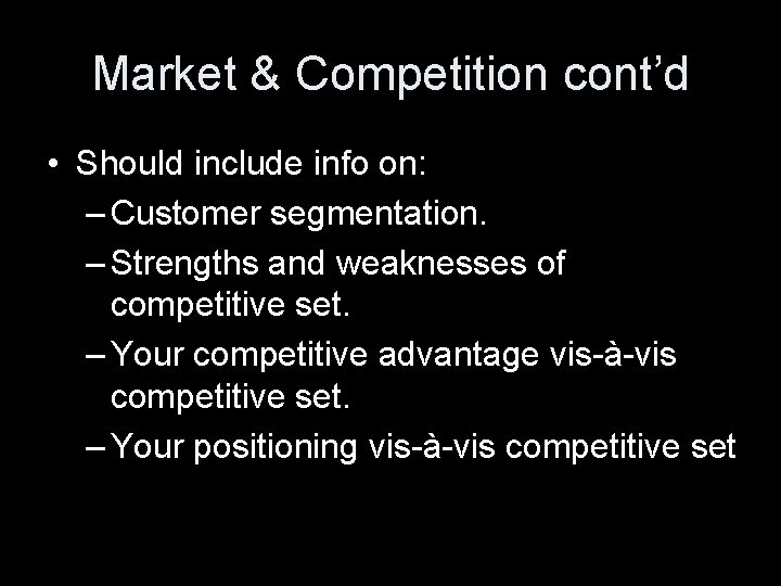 Market & Competition cont'd • Should include info on: – Customer segmentation. – Strengths