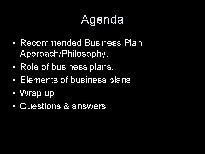 Agenda • Recommended Business Plan Approach/Philosophy. • Role of business plans. • Elements of