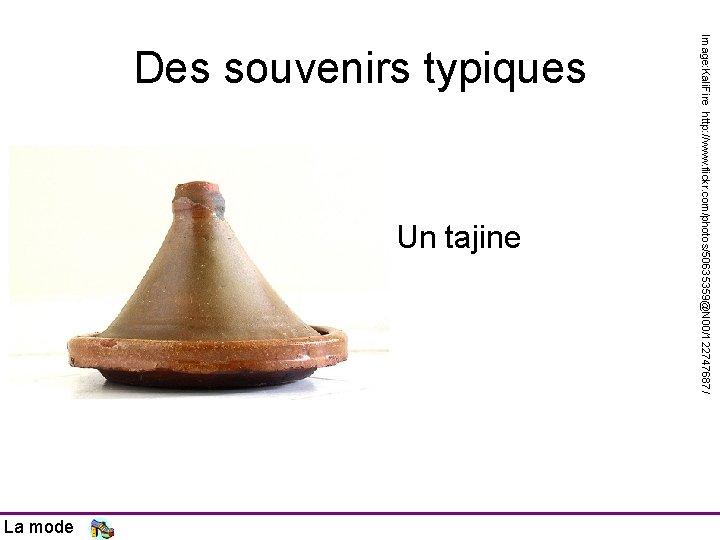Un tajine La mode Image: Kali. Fire http: //www. flickr. com/photos/50635359@N 00/122747687/ Des souvenirs