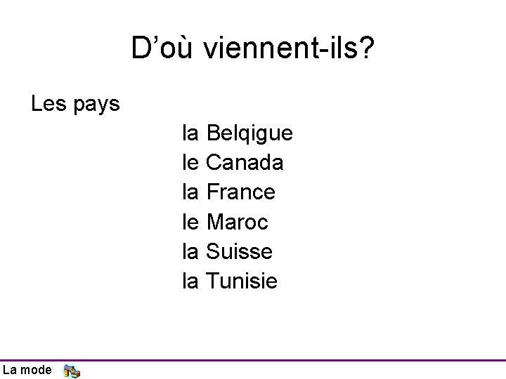 D'où viennent-ils? Les pays la Belqigue le Canada la France le Maroc la Suisse