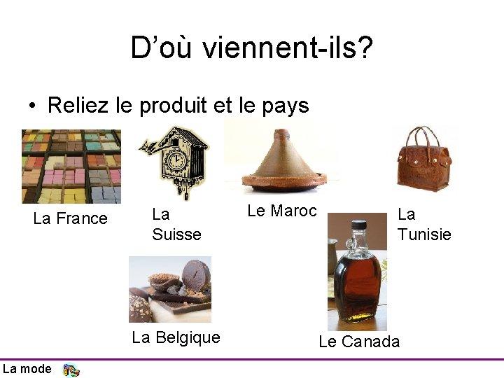 D'où viennent-ils? • Reliez le produit et le pays La France La Suisse La