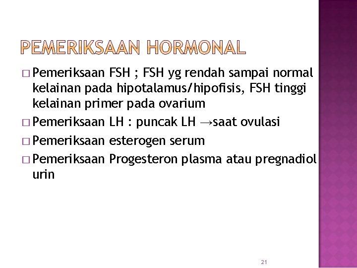 � Pemeriksaan FSH ; FSH yg rendah sampai normal kelainan pada hipotalamus/hipofisis, FSH tinggi
