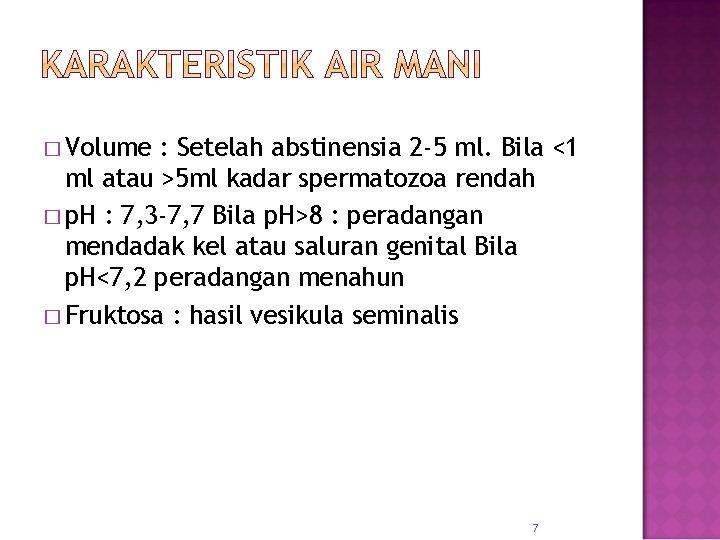 � Volume : Setelah abstinensia 2 -5 ml. Bila <1 ml atau >5 ml
