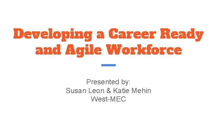 Developing a Career Ready and Agile Workforce Presented by: Susan Leon & Katie Mehin