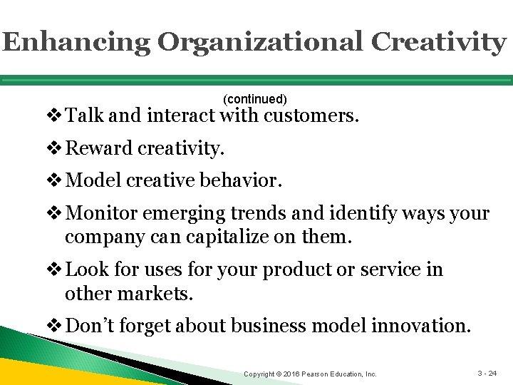 Enhancing Organizational Creativity (continued) v Talk and interact with customers. v Reward creativity. v