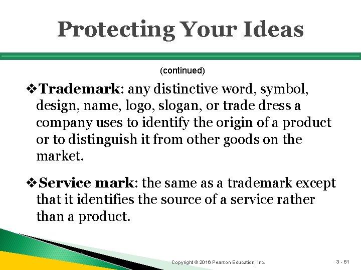 Protecting Your Ideas (continued) v. Trademark: any distinctive word, symbol, design, name, logo, slogan,