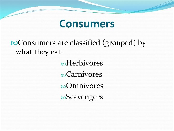 Consumers are classified (grouped) by what they eat. Herbivores Carnivores Omnivores Scavengers