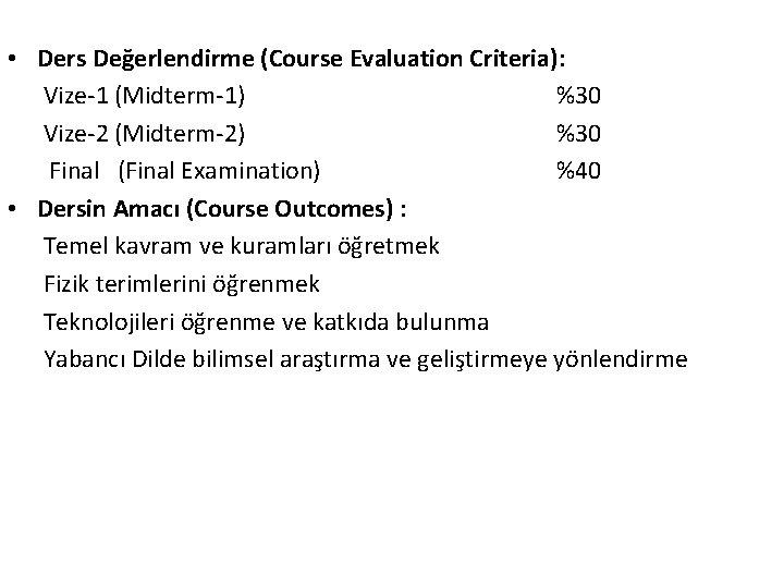 • Ders Değerlendirme (Course Evaluation Criteria): Vize-1 (Midterm-1) %30 Vize-2 (Midterm-2) %30 Final