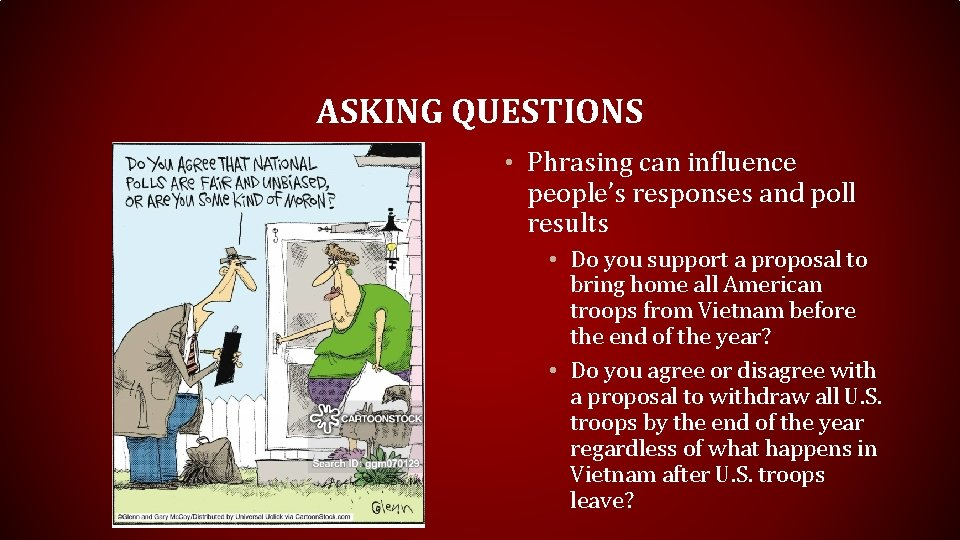 ASKING QUESTIONS • Phrasing can influence people's responses and poll results • Do you