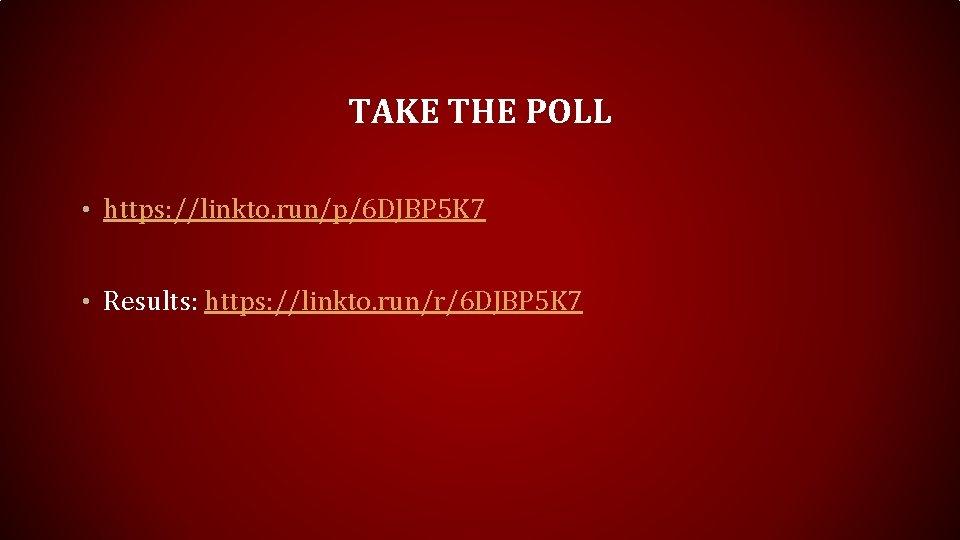TAKE THE POLL • https: //linkto. run/p/6 DJBP 5 K 7 • Results: https: