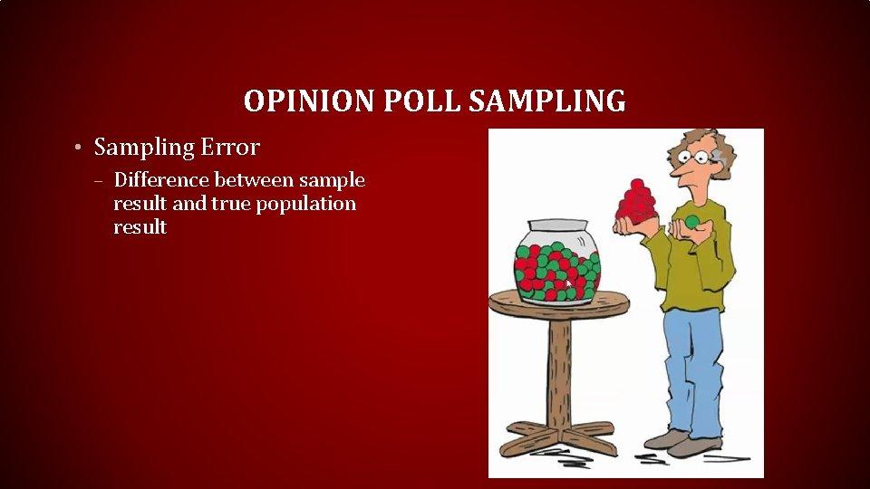 OPINION POLL SAMPLING • Sampling Error – Difference between sample result and true population