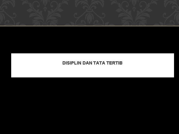 DISIPLIN DAN TATA TERTIB