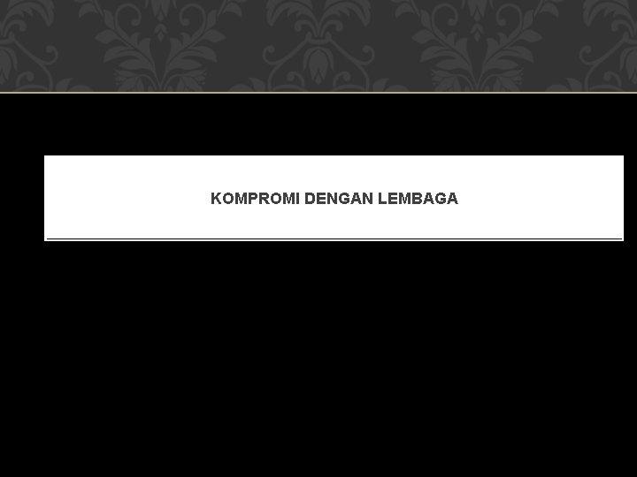KOMPROMI DENGAN LEMBAGA