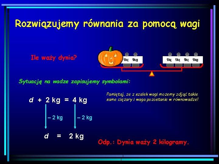 Rozwiązujemy równania za pomocą wagi Ile waży dynia? 1 kg 1 kg 1 kg