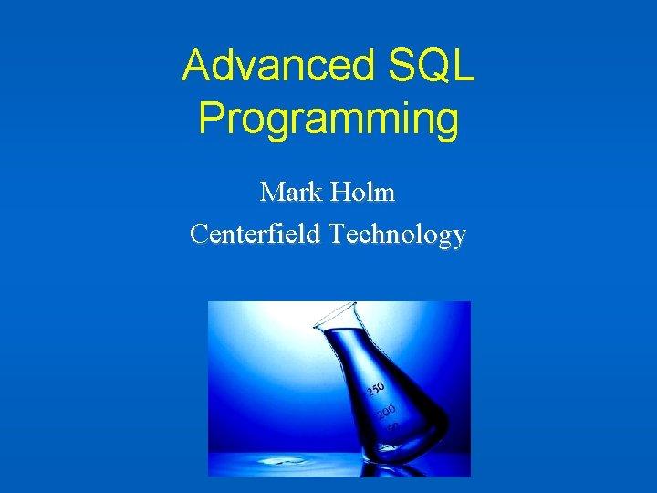 Advanced SQL Programming Mark Holm Centerfield Technology