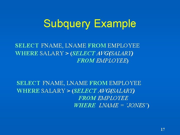 Subquery Example SELECT FNAME, LNAME FROM EMPLOYEE WHERE SALARY > (SELECT AVG(SALARY) FROM EMPLOYEE)