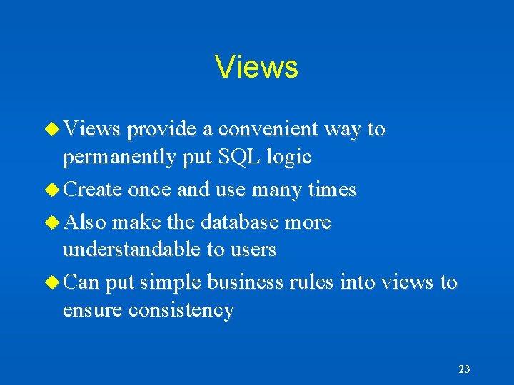 Views u Views provide a convenient way to permanently put SQL logic u Create