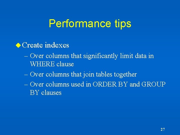 Performance tips u Create indexes – Over columns that significantly limit data in WHERE