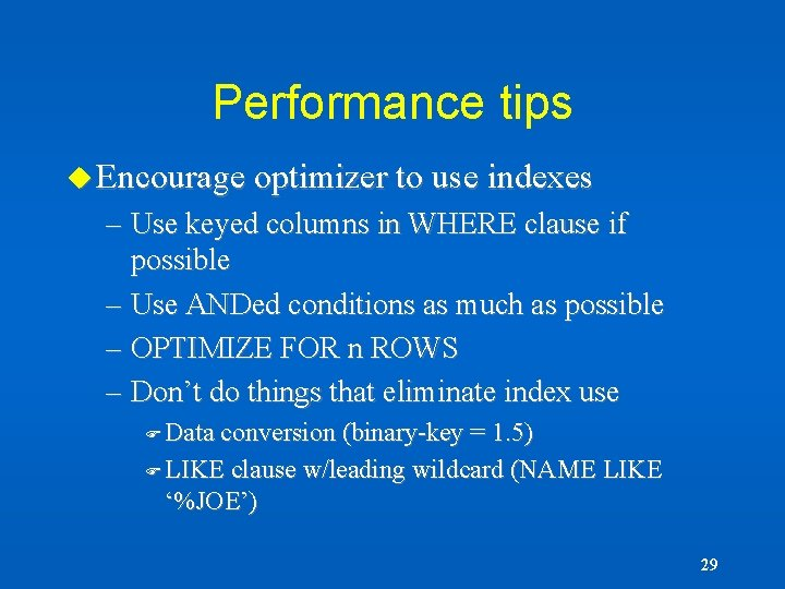 Performance tips u Encourage optimizer to use indexes – Use keyed columns in WHERE