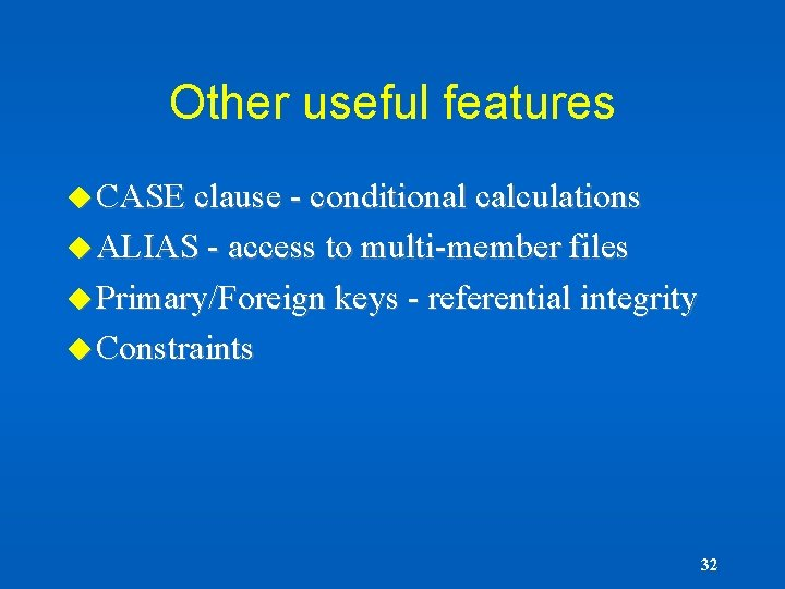 Other useful features u CASE clause - conditional calculations u ALIAS - access to