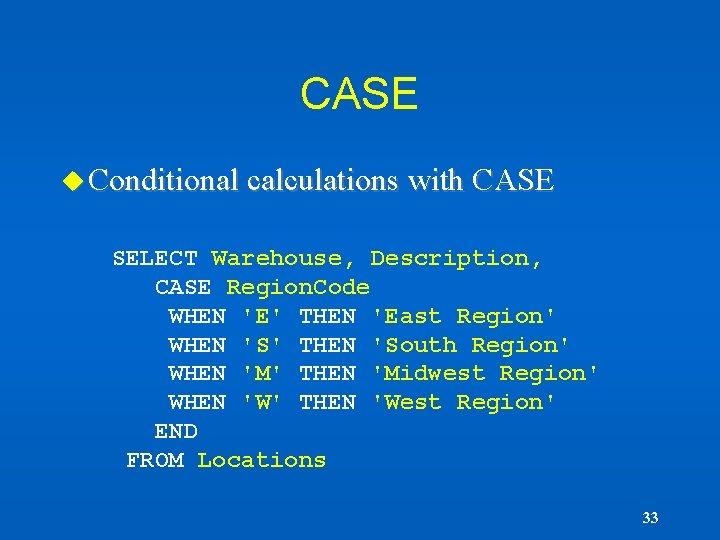 CASE u Conditional calculations with CASE SELECT Warehouse, Description, CASE Region. Code WHEN 'E'