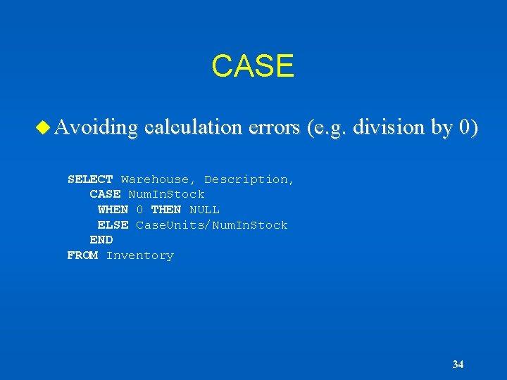 CASE u Avoiding calculation errors (e. g. division by 0) SELECT Warehouse, Description, CASE