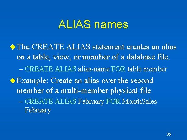 ALIAS names u The CREATE ALIAS statement creates an alias on a table, view,