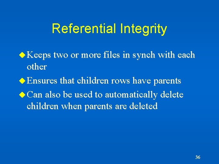 Referential Integrity u Keeps two or more files in synch with each other u