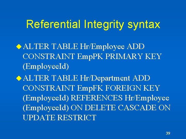 Referential Integrity syntax u ALTER TABLE Hr/Employee ADD CONSTRAINT Emp. PK PRIMARY KEY (Employee.