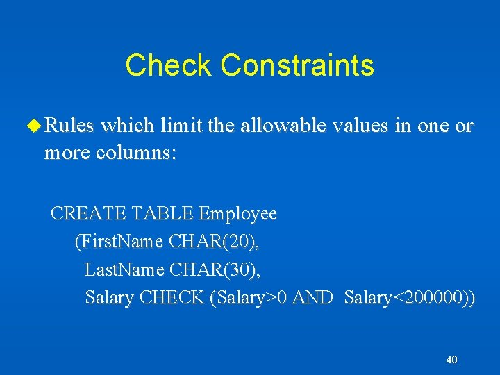Check Constraints u Rules which limit the allowable values in one or more columns: