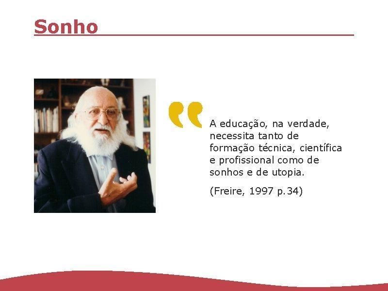 Sonho A educação, na verdade, necessita tanto de formação técnica, científica e profissional como
