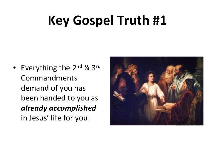 Key Gospel Truth #1 • Everything the 2 nd & 3 rd Commandments demand