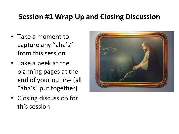 Session #1 Wrap Up and Closing Discussion • Take a moment to capture any