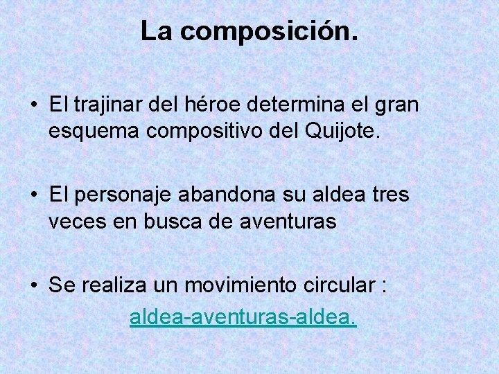 La composición. • El trajinar del héroe determina el gran esquema compositivo del Quijote.