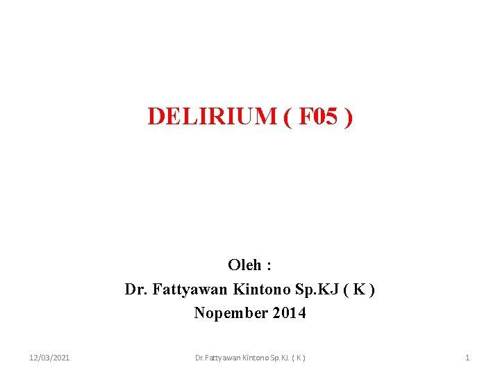 DELIRIUM ( F 05 ) Oleh : Dr. Fattyawan Kintono Sp. KJ ( K