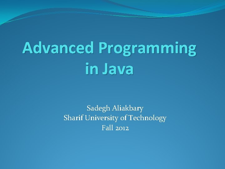 Advanced Programming in Java Sadegh Aliakbary Sharif University of Technology Fall 2012