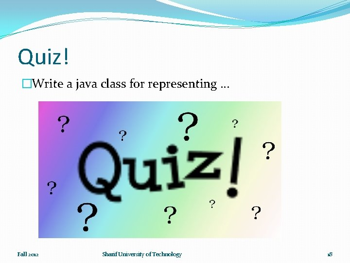 Quiz! �Write a java class for representing … Fall 2012 Sharif University of Technology