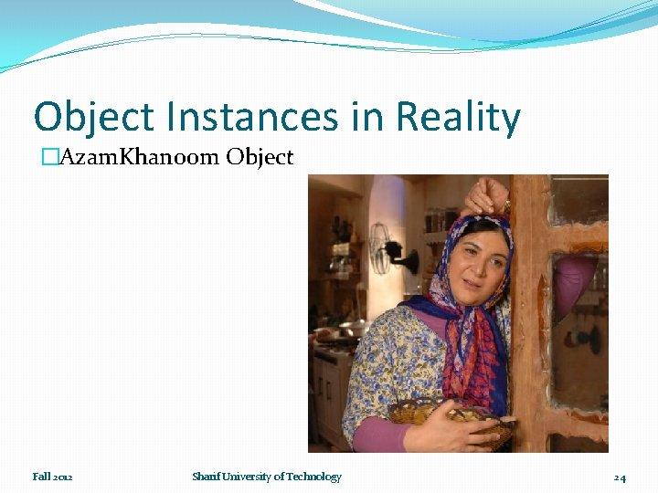 Object Instances in Reality �Azam. Khanoom Object Fall 2012 Sharif University of Technology 24