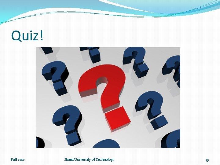 Quiz! Fall 2010 Sharif University of Technology 45