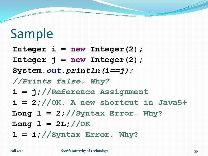 Sample Integer i = new Integer(2); Integer j = new Integer(2); System. out. println(i==j);
