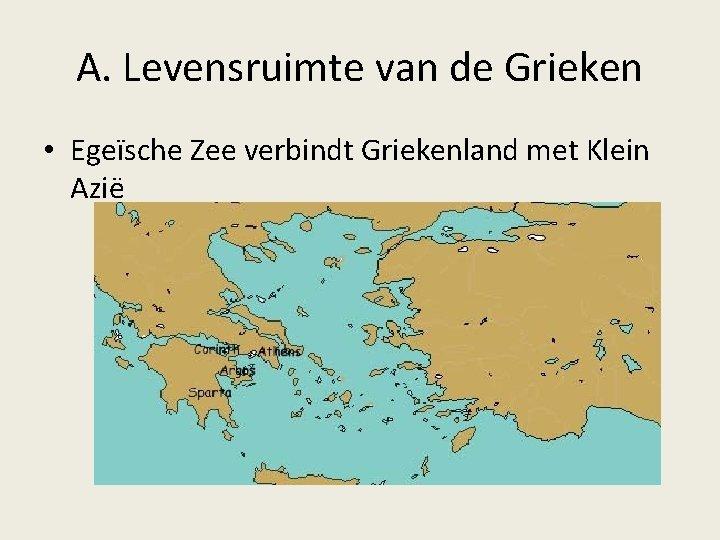 A. Levensruimte van de Grieken • Egeïsche Zee verbindt Griekenland met Klein Azië