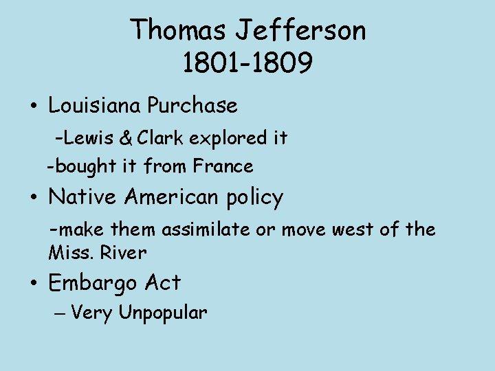 Thomas Jefferson 1801 -1809 • Louisiana Purchase -Lewis & Clark explored it -bought it